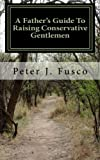 img - for A Father's Guide To Raising Conservative Gentlemen: And Saving America At The Same Time book / textbook / text book