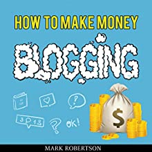 How to Make Money Blogging: Guide to Starting a Profitable Blog Audiobook by Mark Robertson Narrated by Cyrus Nilo