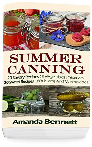 Summer Canning: 20 Savory Recipes Of Vegetables Preserves + 20 Sweet Recipes Of Fruit Jams And Marmalades: (Confiture Pot, Preserving Italy) by Amanda Bennett