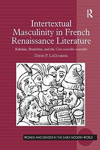 Intertextual Masculinity in French Renaissance Literature: Rabelais, Brantôme, and the Cent nouvelles nouvelles (Women and Gender in the Early Modern World)