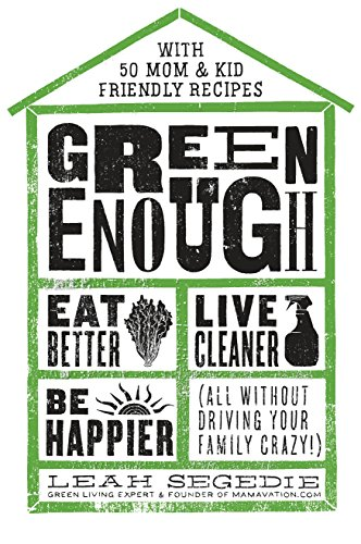 Green Enough: Eat Better, Live Cleaner, Be Happier-All Without Driving Your Family Crazy!