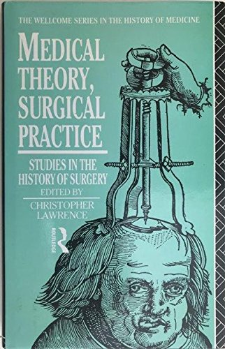 Medical Theory, Surgical Practice: Studies in the History of Surgery (Wellcome Institute Series in the History of Medicine)