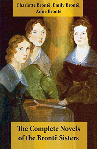 The Complete Novels of the Brontë Sisters (8 Novels: Jane Eyre, Shirley,  Villette, The Professor, Emma, Wuthering Heights, Agnes Grey and The Tenant