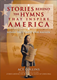 Stories Behind the Hymns That Inspire America: Songs That Unite Our Nation (Stories Behind Books)