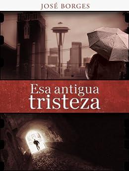 Esa antigua tristeza (Spanish Edition) by [Borges, José]