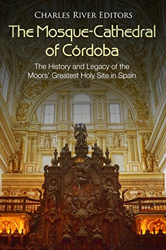 The Mosque-Cathedral of Córdoba: The History and Legacy of the Moors' Greatest Holy Site in Spain (English Edition)