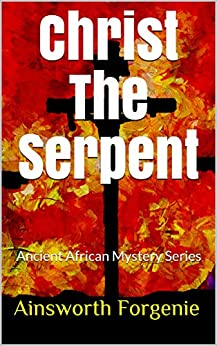 Christ The Serpent: Ancient African Mystery Series by [Forgenie, Ainsworth]