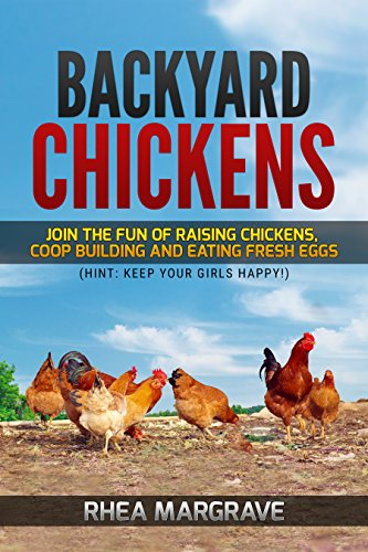 Backyard Chickens: Join the Fun of Raising Chickens, Coop Building and Delicious Fresh Eggs (Hint: Keep Your Girls Happy!) by [Margrave, Rhea]