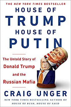 House of Trump, House of Putin: The Untold Story of Donald Trump and the Russian Mafia by [Unger, Craig]