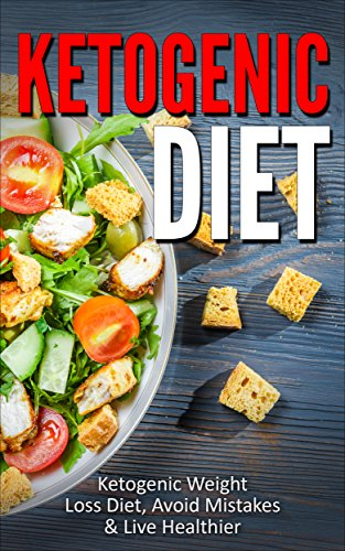 Ketogenic Diet: Ketogenic Weight Loss Diet, Avoid Mistakes & Live Healthier (Ketogenic Diet, Ketogenic Weight Loss, Ketogenic Recipes, Ketogenic Diet Plan)