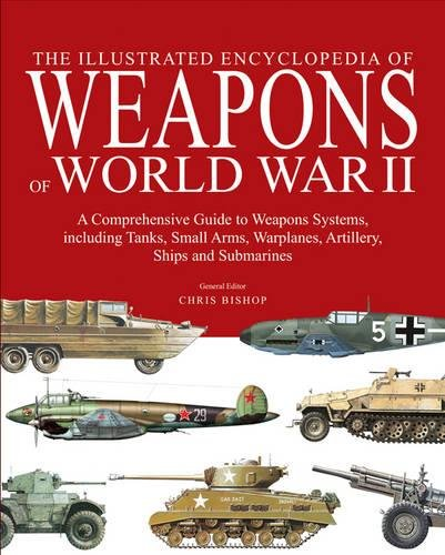 The Encyclopedia of Weapons of World War II: The Comprehensive Guide to over 1500 Weapons Systems, including Tanks, Small Arms, Warplanes, Artillery, Ships and -