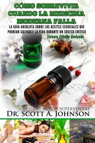 Como sobrevivir cuando la medicina moderna falla - tercera edicion: La guia absoluta sobre los aceites esenciales que podrian salvarle la vida durante un suceso critico: Johnson, Dr Scott a: Amazon.com.mx: Libros