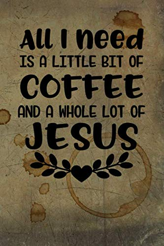 All I need is a Little Bit of Coffee and a Whole Lot of Jesus: Celebrate Your Love of Coffee with This Year-Long Weekly Journal