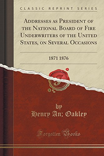 Addresses as President of the National Board of Fire Underwriters of the United States, on Several Occasions: 1871 1876 (Classic - Address Oakley