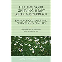 Healing Your Grieving Heart After Miscarriage: 100 Practical Ideas for Parents and Families (The 100 Ideas Series)