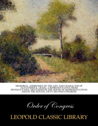 Download Memorial addresses on the life and character of Alexander K. Craig, a Representative from Pennsylvania: delivered in the House of Representatives and in the Senate, fifty-second congress pdf