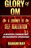 Glory of OM : A Journey to Self-Realization: A Modern Commentary on Mandukya Upanishad