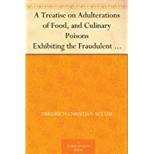 A Treatise on Adulterations of Food, and Culinary Poisons Exhibiting the Fraudulent Sophistications of Bread, Beer, Wine, Spiritous Liquors, Tea, Coffee, ... Other Articles Employed in Domestic Economy