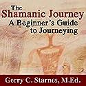 The Shamanic Journey: A Beginner's Guide to Journeying Hörbuch von Gerry Starnes Gesprochen von: Charles Henderson Norman