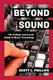 Beyond Sound : The College and Career Guide in Music Technology, Phillips, Scott L., 0199837686