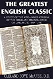 The Greatest English Classic, a Study of the King James Version of the Bible and It's Influence on Live and Literature, Cleland Boyd McAfee and Cleland Boyd Mcafee, 1612032354