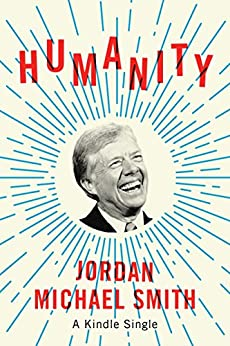 Humanity: How Jimmy Carter Lost an Election and Transformed the Post-Presidency (Kindle Single) by [Smith, Jordan Michael]
