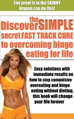 Discover The Simple Secret Fast Track Cure To Overcoming Binge Eating For Life: Easy Solutions With Immediate Results On How To Stop Compulsive Overeating ... To Lose Weight, Dieting, Fitness, Health)