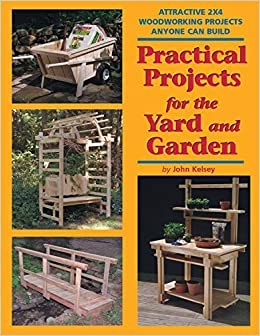 Practical Projects For The Yard And Garden Attractive 2x4 Woodworking Projects Anyone Can Build 2x4 Projects Anyone Can Build Series Amazon Co Uk Kelsey John 9781892836199 Books