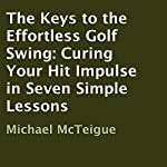 The Keys to the Effortless Golf Swing: Curing Your Hit Impulse in Seven Simple Lessons | Michael McTeigue