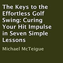 The Keys to the Effortless Golf Swing: Curing Your Hit Impulse in Seven Simple Lessons Audiobook by Michael McTeigue Narrated by Rob Shamblin