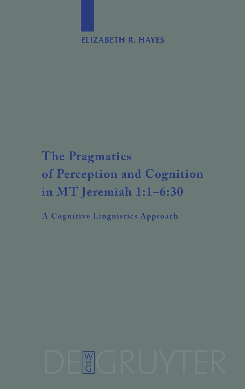 Read Online The Pragmatics of Perception and Cognition in MT Jeremiah 1:1-6:30: A Cognitive Linguistics Approach (Beihefte zur Zeitschrift fur die Alttestamentliche Wissenschaft) ebook