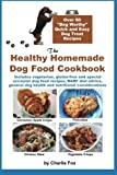 "The Healthy Homemade Dog Food Cookbook: Over 60"" Beg-Worthy Quick and Easy Dog Treat Recipes: Includes vegetarian, gluten-free and special occasion dog health and nutritional considerations"