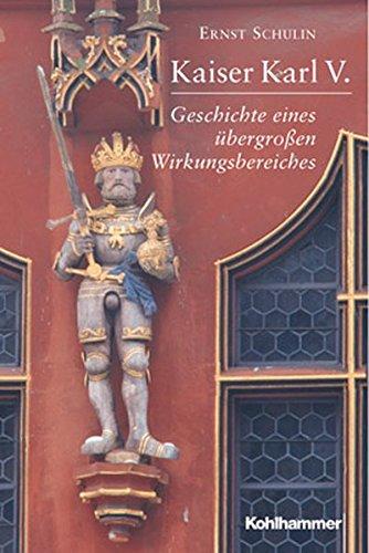 Kaiser Karl V.: Geschichte Eines Ubergrossen Wirkungsbereiches 1500-1558 (German Edition)