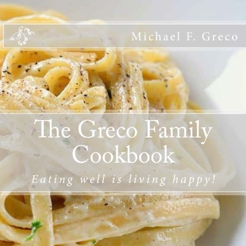 Greco Family Cookbook: Eating well is living happy! by Michael Greco