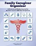 Family Caregiver Organizer: A Personal and Medical Journal for Care-receivers and Their Caregiver(s)