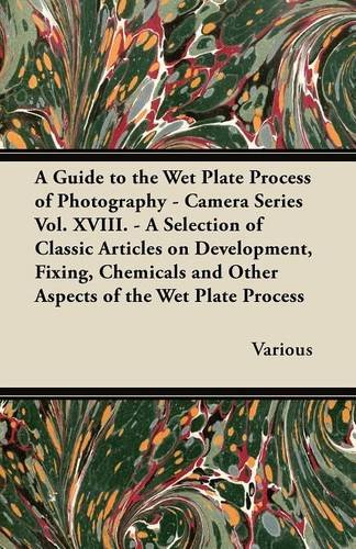 A Guide to the Wet Plate Process of Photography - Camera Series Vol. XVIII. - A Selection of Classic Articles on Development, Fixing, Chemicals and pdf