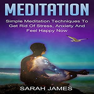 Meditation: Simple Meditation Techniques to Get Rid of Stress, Anxiety and Feel Happy Now Audiobook