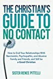 img - for The Christian's Guide to No Contact: How to End Your Relationships With Narcissistic, Psychopathic, and Abusive Family and Friends, and Still be a Good Christian book / textbook / text book