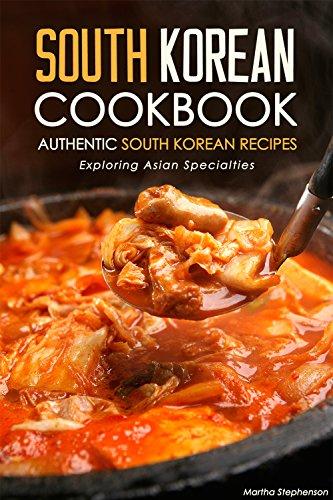 South Korean Cookbook - Authentic South Korean Recipes: Exploring Asian Specialties by Martha Stephenson