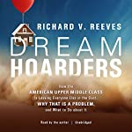 Dream Hoarders: How the American Upper Middle Class Is Leaving Everyone Else in the Dust, Why That Is a Problem, and What to Do About It | Richard V. Reeves