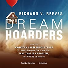 Dream Hoarders: How the American Upper Middle Class Is Leaving Everyone Else in the Dust, Why That Is a Problem, and What to Do About It Audiobook by Richard V. Reeves Narrated by Richard V. Reeves