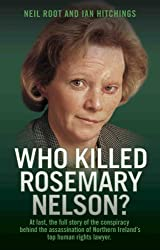 Who Killed Rosemary Nelson?: At last, the full story of the conspiracy behind the assasination of Northern Ireland's top human ri
