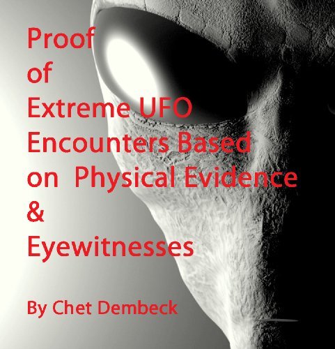 Proof of Extreme UFOs  Encounters Based on  Physical Evidence & Eyewitnesses