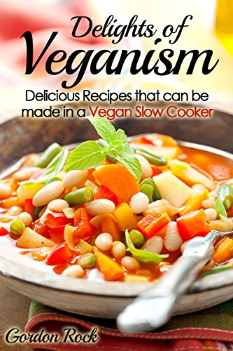 Delights of Veganism: Delicious Recipes that can be made in a Vegan Slow Cooker by Gordon Rock