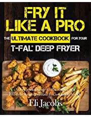 Fry It Like A Pro The Ultimate Cookbook for Your T-fal Deep Fryer: An Independent Guide to the Absolute Best 103 Fryer Recipes You Have to Cook Before You Die