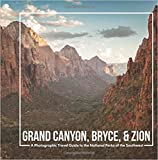 Grand Canyon, Bryce, & Zion: A Photographic Travel Guide to the National Parks of the Southwest: America s National Parks: A Grand Canyon Travel ... Travel Guide, and Zion National Park Book