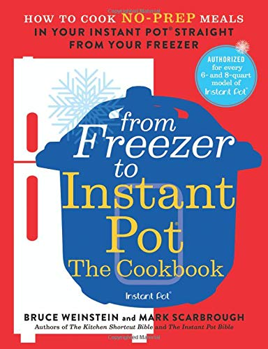 From Freezer to Instant Pot: The Cookbook: How to Cook No-Prep Meals in Your Instant Pot Straight from Your Freezer by Bruce Weinstein