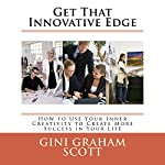Get That Innovative Edge: How to Use Your Inner Creativity to Create More Success in Your Life | Gini Graham Scott