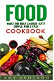 Download Food: What the Heck Should I Eat? Simple, Fun & Easy Cookbook (Amy Avocado) in PDF ePUB Free Online