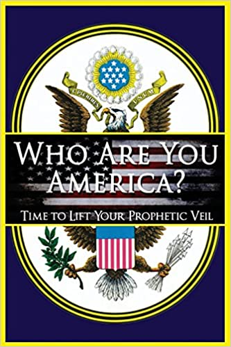 Who Are You America? Time to Lift Your Prophetic Veil!